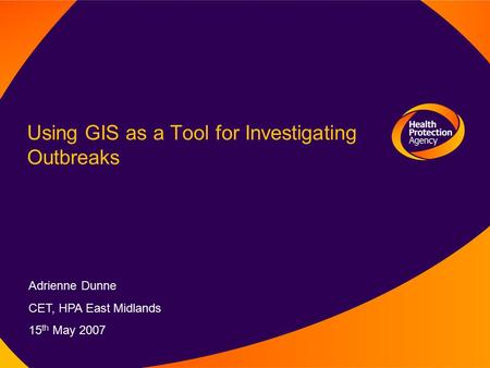 Using GIS as a Tool for Investigating Outbreaks Adrienne Dunne CET, HPA East Midlands 15 th May 2007.