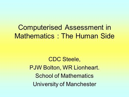 Computerised Assessment in Mathematics : The Human Side CDC Steele, PJW Bolton, WR Lionheart. School of Mathematics University of Manchester.