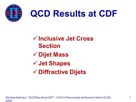 Michele Gallinaro, QCD Results at CDF - XXXVIII Rencontres de Moriond, March 22-29, 2003 1 QCD Results at CDF Inclusive Jet Cross Section Dijet Mass.