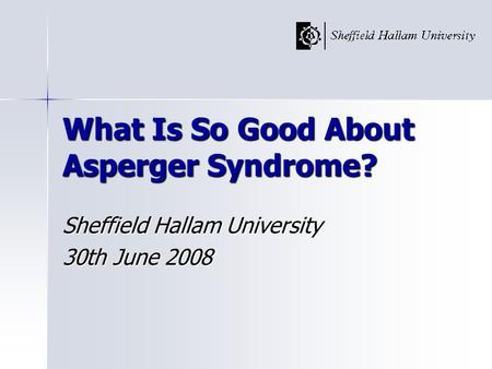 What Is So Good About Asperger Syndrome? Sheffield Hallam University 30th June 2008.