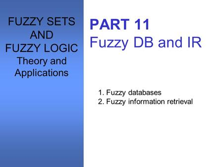 PART 11 Fuzzy DB and IR 1. Fuzzy databases 2. Fuzzy information retrieval FUZZY SETS AND FUZZY LOGIC Theory and Applications.
