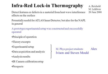 Infra-Red Lock-in Thermography A. Reichold M. Lefebvre 20 June 2000 Detect features or defects in a material from heat wave interference effects on the.