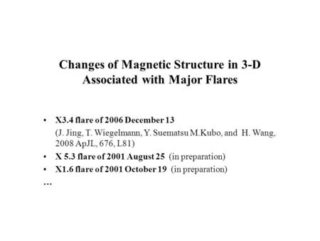 Changes of Magnetic Structure in 3-D Associated with Major Flares X3.4 flare of 2006 December 13 (J. Jing, T. Wiegelmann, Y. Suematsu M.Kubo, and H. Wang,