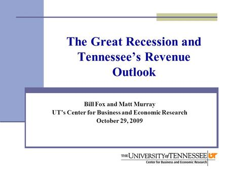 The Great Recession and Tennessee's Revenue Outlook Bill Fox and Matt Murray UT's Center for Business and Economic Research October 29, 2009.