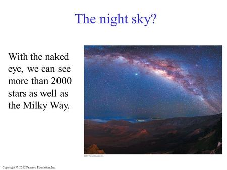 Copyright © 2012 Pearson Education, Inc. The night sky? With the naked eye, we can see more than 2000 stars as well as the Milky Way.