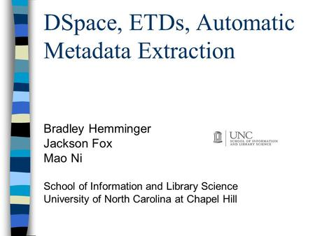 DSpace, ETDs, Automatic Metadata Extraction Bradley Hemminger Jackson Fox Mao Ni School of Information and Library Science University of North Carolina.