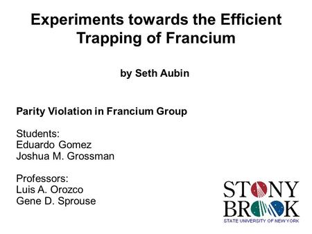 Experiments towards the Efficient Trapping of Francium by Seth Aubin Parity Violation in Francium Group Students: Eduardo Gomez Joshua M. Grossman Professors: