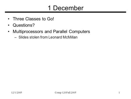 12/1/2005Comp 120 Fall 20051 1 December Three Classes to Go! Questions? Multiprocessors and Parallel Computers –Slides stolen from Leonard McMillan.