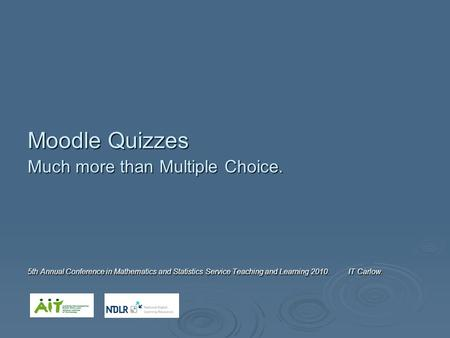 Moodle Quizzes Much more than Multiple Choice. 5th Annual Conference in Mathematics and Statistics Service Teaching and Learning 2010. IT Carlow.