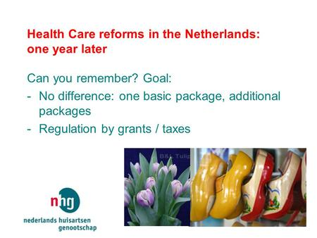 Health Care reforms in the Netherlands: one year later Can you remember? Goal: -No difference: one basic package, additional packages -Regulation by grants.