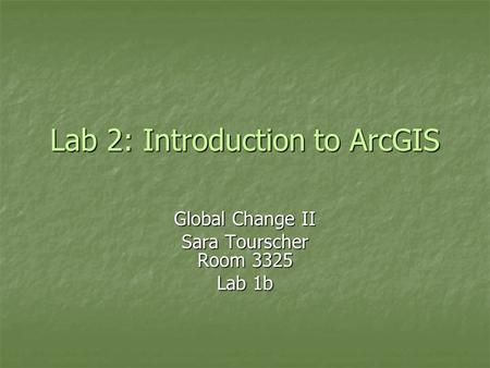 Lab 2: Introduction to ArcGIS Global Change II Sara Tourscher Room 3325 Lab 1b.