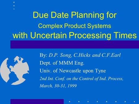 Due Date Planning for Complex Product Systems with Uncertain Processing Times By: D.P. Song, <strong>C</strong>.Hicks and <strong>C</strong>.F.Earl Dept. of MMM Eng. Univ. of Newcastle.