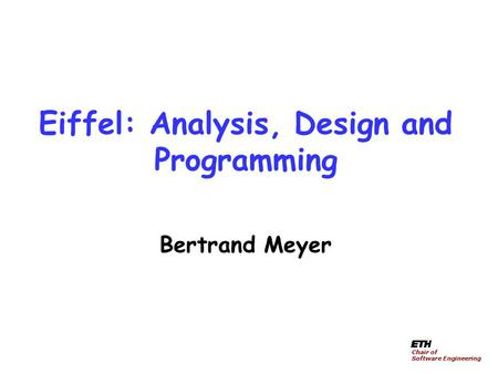 Eiffel: Analysis, Design and Programming Bertrand Meyer Chair of Software Engineering.