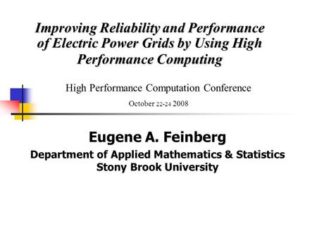 Improving Reliability and Performance of Electric Power Grids by Using High Performance Computing Eugene A. Feinberg Department of Applied Mathematics.