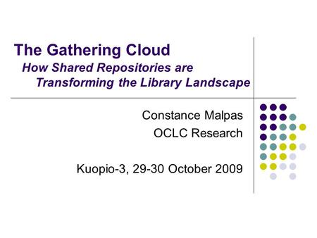 The Gathering Cloud Constance Malpas OCLC Research Kuopio-3, 29-30 October 2009 How Shared Repositories are Transforming the Library Landscape.