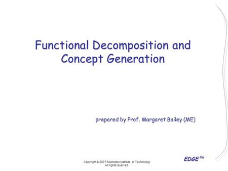 EDGE™ Functional Decomposition and Concept Generation prepared by Prof. Margaret Bailey (ME) Copyright © 2007 Rochester Institute of Technology All rights.