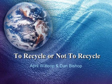 To Recycle or Not To Recycle April Wittcop & Dan Bishop.
