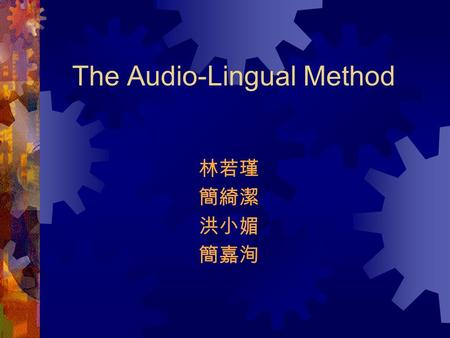 The Audio-Lingual Method 林若瑾 簡綺潔 洪小媚 簡嘉洵. I. Introduction The Audio-Lingual Method is an approach that drills students in the use of grammatical sentence.
