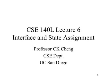 CSE 140L Lecture 6 Interface and State Assignment Professor CK Cheng CSE Dept. UC San Diego 1.