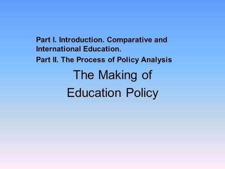 Part I. Introduction. Comparative and International Education. Part II. The Process of Policy Analysis The Making of Education Policy.