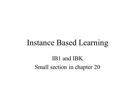 Instance Based Learning IB1 and IBK Small section in chapter 20.