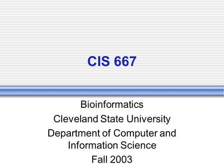 CIS 667 Bioinformatics Cleveland State University Department of Computer and Information Science Fall 2003.