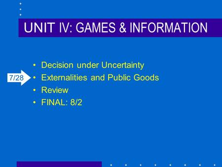 UNIT IV: GAMES & INFORMATION Decision under Uncertainty Externalities and Public Goods Review FINAL: 8/2 7/28.