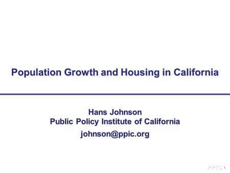 1 Population Growth and Housing in California Hans Johnson Public Policy Institute of California