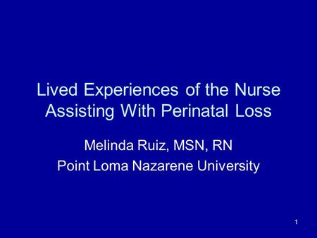 1 Lived Experiences of the Nurse Assisting With Perinatal Loss Melinda Ruiz, MSN, RN Point Loma Nazarene University.