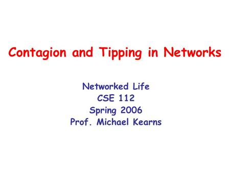 Contagion and Tipping in Networks Networked Life CSE 112 Spring 2006 Prof. Michael Kearns.