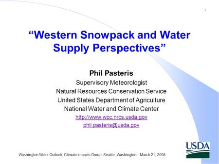 "1 Washington Water Outlook, Climate Impacts Group, Seattle, Washington – March 21, 2005 ""Western Snowpack and Water Supply Perspectives"" Phil Pasteris."