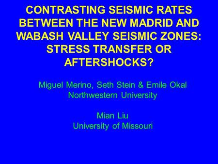 CONTRASTING SEISMIC RATES BETWEEN THE NEW MADRID AND WABASH VALLEY SEISMIC ZONES: STRESS TRANSFER OR AFTERSHOCKS? Miguel Merino, Seth Stein & Emile Okal.