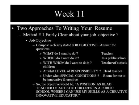 Week 11 Two Approaches To Writing Your Resume –Method # 1 Fairly Clear about your job objective ? Job Objective –Compose a clearly stated JOB OBJECTIVE.