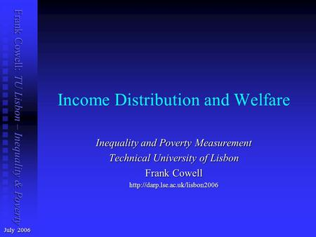 Frank Cowell: TU Lisbon – Inequality & Poverty Income Distribution and Welfare July 2006 Inequality and Poverty Measurement Technical University of Lisbon.