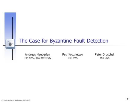 © 2006 Andreas Haeberlen, MPI-SWS 1 The Case for Byzantine Fault Detection Andreas Haeberlen MPI-SWS / Rice University Petr Kouznetsov MPI-SWS Peter Druschel.