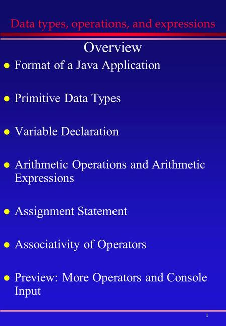 1 Data types, operations, and expressions Overview l Format of a Java Application l Primitive Data Types l Variable Declaration l Arithmetic Operations.