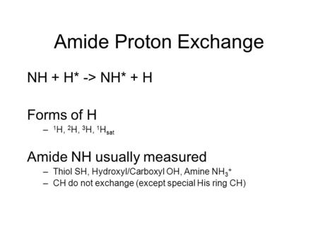 Amide Proton Exchange NH + H* -> NH* + H Forms of H – 1 H, 2 H, 3 H, 1 H sat Amide NH usually measured –Thiol SH, Hydroxyl/Carboxyl OH, Amine NH 3 + –CH.