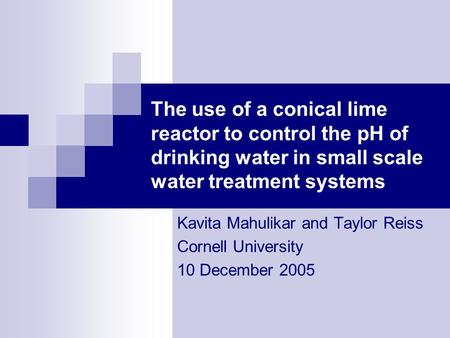 The use of a conical lime reactor to control the pH of drinking water in small scale water treatment systems Kavita Mahulikar and Taylor Reiss Cornell.