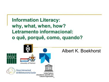 Information Literacy: why, what, when, how? Letramento informacional: o quê, porquê, como, quando? Albert K. Boekhorst.