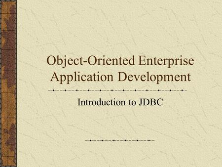 Object-Oriented Enterprise Application Development Introduction to JDBC.