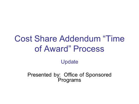 "Cost Share Addendum ""Time of Award"" Process Update Presented by: Office of Sponsored Programs."
