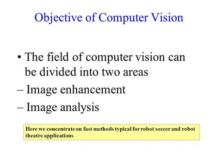 Objective of Computer Vision The field of computer vision can be divided into two areas – Image enhancement – Image analysis Here we concentrate on fast.
