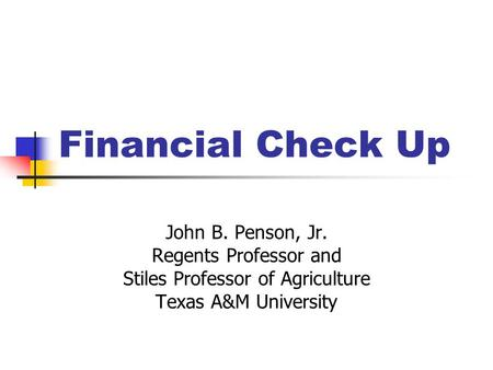 Financial Check Up John B. Penson, Jr. Regents Professor and Stiles Professor of Agriculture Texas A&M University.