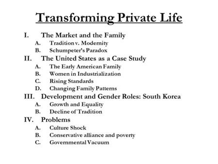 Transforming Private Life I.The Market and the Family A.Tradition v. Modernity B.Schumpeter's Paradox II.The United States as a Case Study A.The Early.