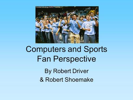 Computers and Sports Fan Perspective By Robert Driver & Robert Shoemake.