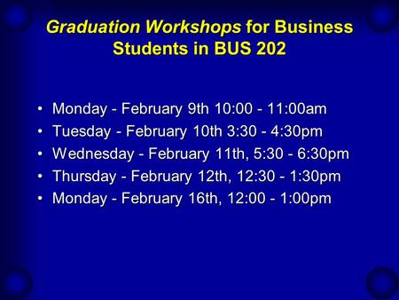 Graduation Workshops for Business Students in BUS 202 Monday - February 9th 10:00 - 11:00amMonday - February 9th 10:00 - 11:00am Tuesday - February 10th.