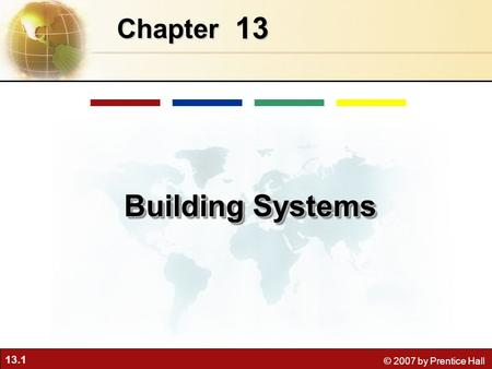 13.1 © 2007 by Prentice Hall 13 Chapter Building Systems.