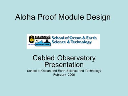 Aloha Proof Module Design Cabled Observatory Presentation School of Ocean and Earth Science and Technology February 2006.