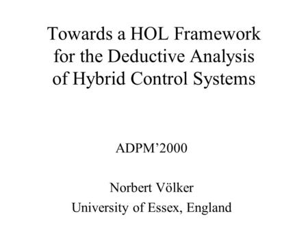 Towards a HOL Framework for the Deductive Analysis of Hybrid Control Systems ADPM'2000 Norbert Völker University of Essex, England.