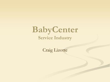 BabyCenter Service Industry Craig Lizotte. Mission Statement To build the most complete resource on the internet for new and expectant parents-a resource.